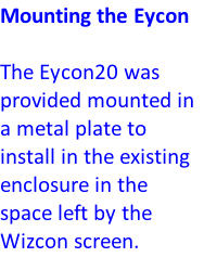 Mounting the Eycon  The Eycon20 was provided mounted in a metal plate to install in the existing enclosure in the space left by the Wizcon screen.
